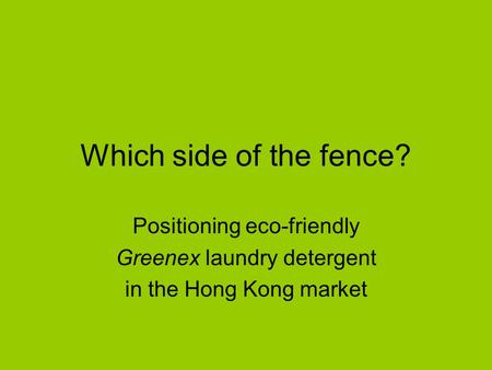 Which side of the fence? Positioning eco-friendly Greenex laundry detergent in the Hong Kong market.