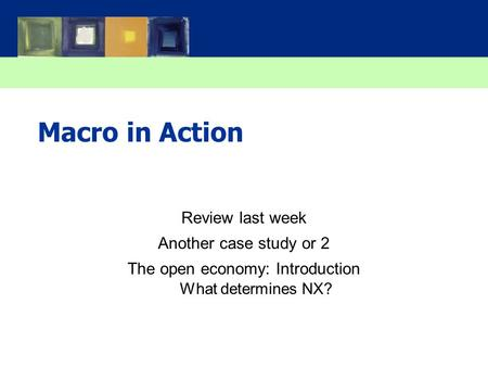 Macro in Action Review last week Another case study or 2 The open economy: Introduction What determines NX?