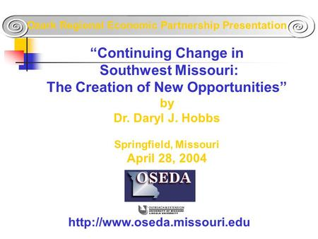"""Continuing Change in Southwest Missouri: The Creation of New Opportunities"" by Dr. Daryl J. Hobbs Springfield, Missouri April 28, 2004"