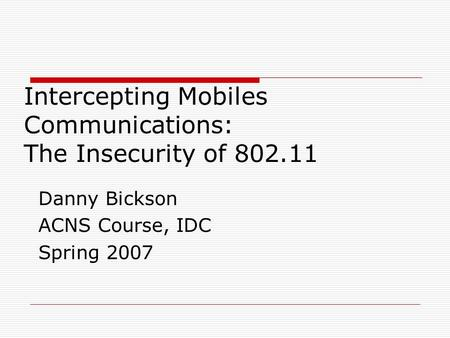 Intercepting Mobiles Communications: The Insecurity of 802.11 Danny Bickson ACNS Course, IDC Spring 2007.