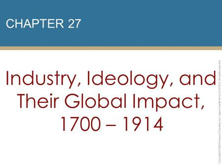 CHAPTER 27 Industry, Ideology, and Their Global Impact, 1700 – 1914 Copyright © 2009 Pearson Education, Inc. Upper Saddle River, NJ 07458. All rights reserved.
