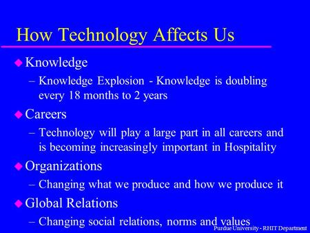 Purdue University - RHIT Department How Technology Affects Us u Knowledge –Knowledge Explosion - Knowledge is doubling every 18 months to 2 years u Careers.