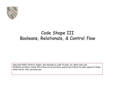 Code Shape III Booleans, Relationals, & Control flow Copyright 2003, Keith D. Cooper, Ken Kennedy & Linda Torczon, all rights reserved. Students enrolled.