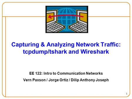 1 Capturing & Analyzing Network Traffic: tcpdump/tshark and Wireshark EE 122: Intro to Communication Networks Vern Paxson / Jorge Ortiz / Dilip Anthony.