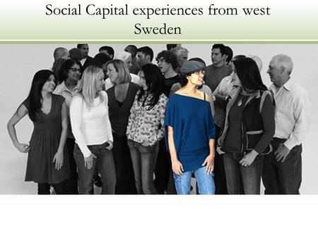 "Social Capital experiences from west Sweden. From Dynamic Growth Capital to Social Capital Forum – ""A learning platform with the social dimension of the."