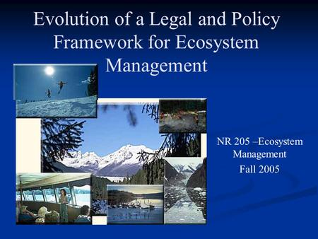 Evolution of a Legal and Policy Framework for Ecosystem Management NR 205 –Ecosystem Management Fall 2005.