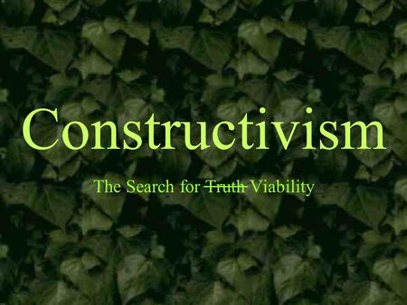 Constructivism The Search for Truth Viability. Grounding Assumptions Learning is an active process of constructing knowledge rather than acquiring it.