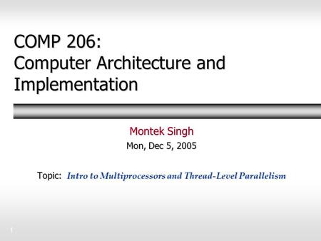 1 COMP 206: Computer Architecture and Implementation Montek Singh Mon, Dec 5, 2005 Topic: Intro to Multiprocessors and Thread-Level Parallelism.