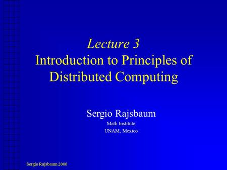Sergio Rajsbaum 2006 Lecture 3 Introduction to Principles of Distributed Computing Sergio Rajsbaum Math Institute UNAM, Mexico.