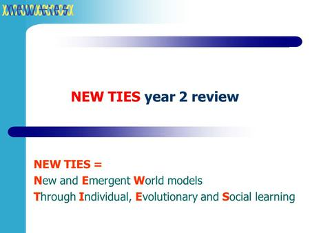 NEW TIES year 2 review NEW TIES = New and Emergent World models Through Individual, Evolutionary and Social learning.
