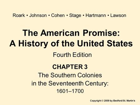 The American Promise: A History of the United States Fourth Edition CHAPTER 3 The Southern Colonies in the Seventeenth Century: 1601–1700 Copyright © 2009.