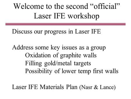 "Welcome to the second ""official"" Laser IFE workshop Discuss our progress in Laser IFE Address some key issues as a group Oxidation of graphite walls Filling."
