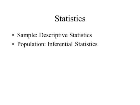 Statistics Sample: Descriptive Statistics Population: Inferential Statistics.