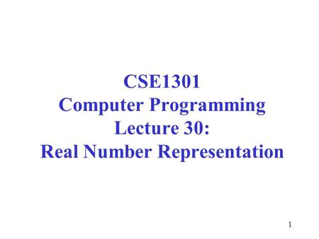 1 CSE1301 Computer Programming Lecture 30: Real Number Representation.