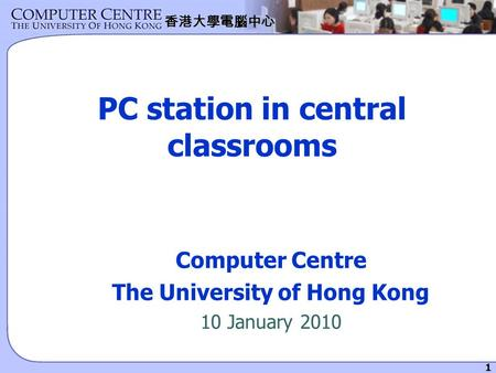 1 香港大學電腦中心 PC station in central classrooms Computer Centre The University of Hong Kong 10 January 2010.