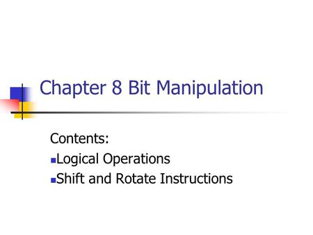 Chapter 8 Bit Manipulation Contents: Logical Operations Shift and Rotate Instructions.