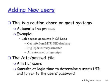 Adding New Users 1-1 Adding New users  This is a routine chore on most systems m Automate the process m Example: Lab access accounts in CS Labs –Get info.
