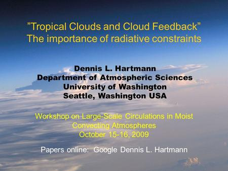 """Tropical Clouds and Cloud Feedback"" The importance of radiative constraints Dennis L. Hartmann Department of Atmospheric Sciences University of Washington."