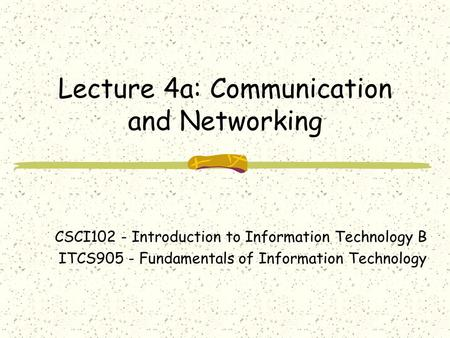 Lecture 4a: Communication and Networking CSCI102 - Introduction to Information Technology B ITCS905 - Fundamentals of Information Technology.