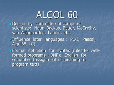 ALGOL 60 Design by committee of computer scientists: Naur, Backus, Bauer, McCarthy, van Wijngaarden, Landin, etc. Design by committee of computer scientists: