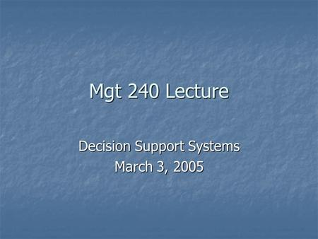 Mgt 240 Lecture Decision Support Systems March 3, 2005.