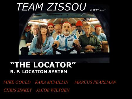 """THE LOCATOR"" R. F. LOCATION SYSTEM MIKE GOULD KARA MCMILLIN MARCUS PEARLMAN CHRIS SINKEY JACOB WILTGEN TEAM ZISSOU presents…."