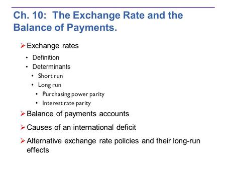 Ch. 10: The Exchange Rate and the Balance of Payments.  Exchange rates Definition Determinants Short run Long run Purchasing power parity Interest rate.