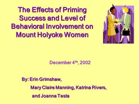 The Effects of Priming Success and Level of Behavioral Involvement on Mount Holyoke Women December 4 th, 2002 By: Erin Grimshaw, By: Erin Grimshaw, Mary.