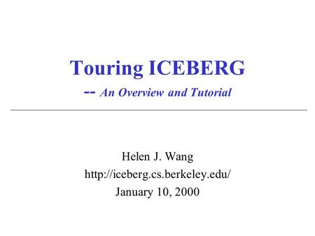 Touring ICEBERG -- An Overview and Tutorial Helen J. Wang  January 10, 2000.