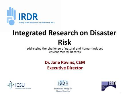 1 Integrated Research on Disaster Risk addressing the challenge of natural and human-induced environmental hazards Dr. Jane Rovins, CEM Executive Director.