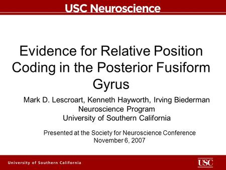 Evidence for Relative Position Coding in the Posterior Fusiform Gyrus Mark D. Lescroart, Kenneth Hayworth, Irving Biederman Neuroscience Program University.