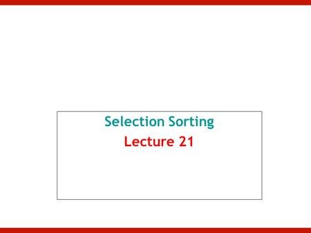 Selection Sorting Lecture 21. Selection Sort Given an array of length n, –In first iteration: Search elements 0 through n-1 and select the smallest Swap.