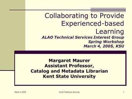 March 4, 2005 ALAO Technical Services1 Collaborating to Provide Experienced-based Learning ALAO Technical Services Interest Group Spring Workshop March.