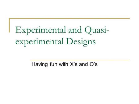 Experimental and Quasi- experimental Designs Having fun with X's and O's.
