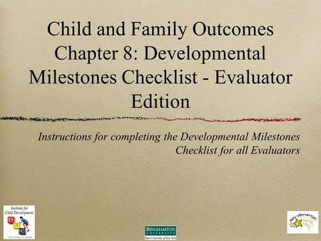 Child and Family Outcomes Chapter 8: Developmental Milestones Checklist - Evaluator Edition Instructions for completing the Developmental Milestones Checklist.