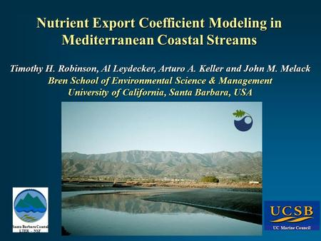 UC Marine Council Santa Barbara Coastal LTER - NSF Nutrient Export Coefficient Modeling in Mediterranean Coastal Streams Timothy H. Robinson, Al Leydecker,