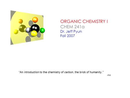 "ORGANIC CHEMISTRY I CHEM 241a Dr. Jeff Pyun Fall 2007 ""An introduction to the chemistry of carbon, the brick of humanity."" -me."