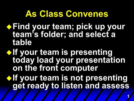 1 As Class Convenes u Find your team; pick up your team's folder; and select a table is presenting u If your team is presenting today load your presentation.