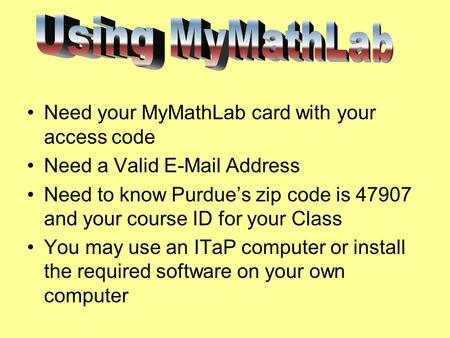 Need your MyMathLab card with your access code Need a Valid E-Mail Address Need to know Purdue's zip code is 47907 and your course ID for your Class You.