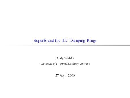 SuperB and the ILC Damping Rings Andy Wolski University of Liverpool/Cockcroft Institute 27 April, 2006.