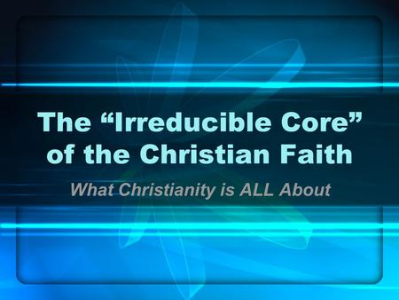 "The ""Irreducible Core"" of the Christian Faith What Christianity is ALL About."