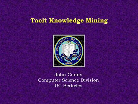Tacit Knowledge Mining John Canny Computer Science Division UC Berkeley.