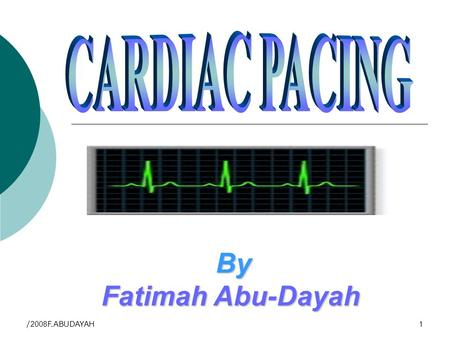 2008/F.ABUDAYAH1 By By Fatimah Abu-Dayah. 2008/F.ABUDAYAH 2 Clinical objectives By the end of this lecture you will be able to: Define pacemaker Differentiate.