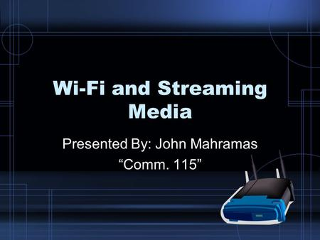 "Wi-Fi and Streaming Media Presented By: John Mahramas ""Comm. 115"""