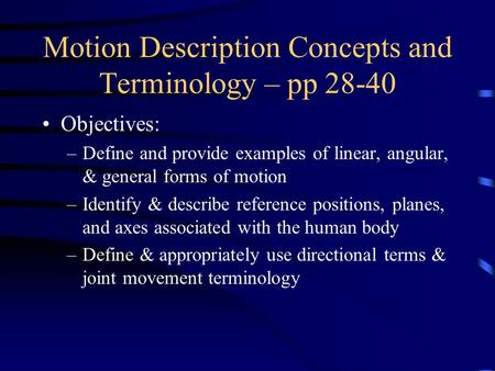 Motion Description Concepts and Terminology – pp 28-40 Objectives: –Define and provide examples of linear, angular, & general forms of motion –Identify.