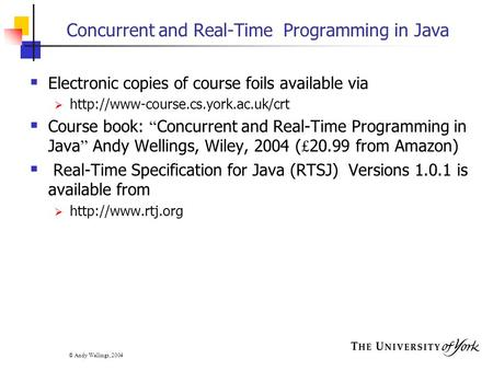 © Andy Wellings, 2004 Concurrent and Real-Time Programming in Java  Electronic copies of course foils available via 