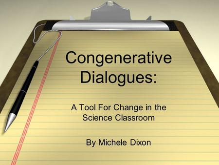 Congenerative Dialogues: A Tool For Change in the Science Classroom By Michele Dixon.