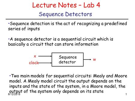 6/12/20151 Sequence Detectors Lecture Notes – Lab 4 Sequence detection is the act of recognizing a predefined series of inputs A sequence detector is a.