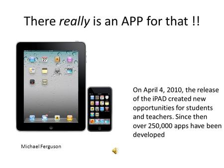 There really is an APP for that !! Michael Ferguson On April 4, 2010, the release of the iPAD created new opportunities for students and teachers. Since.