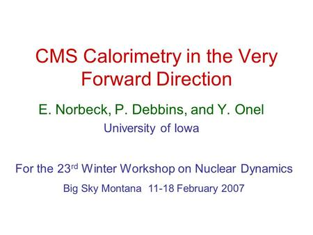 CMS Calorimetry in the Very Forward Direction E. Norbeck, P. Debbins, and Y. Onel University of Iowa For the 23 rd Winter Workshop on Nuclear Dynamics.